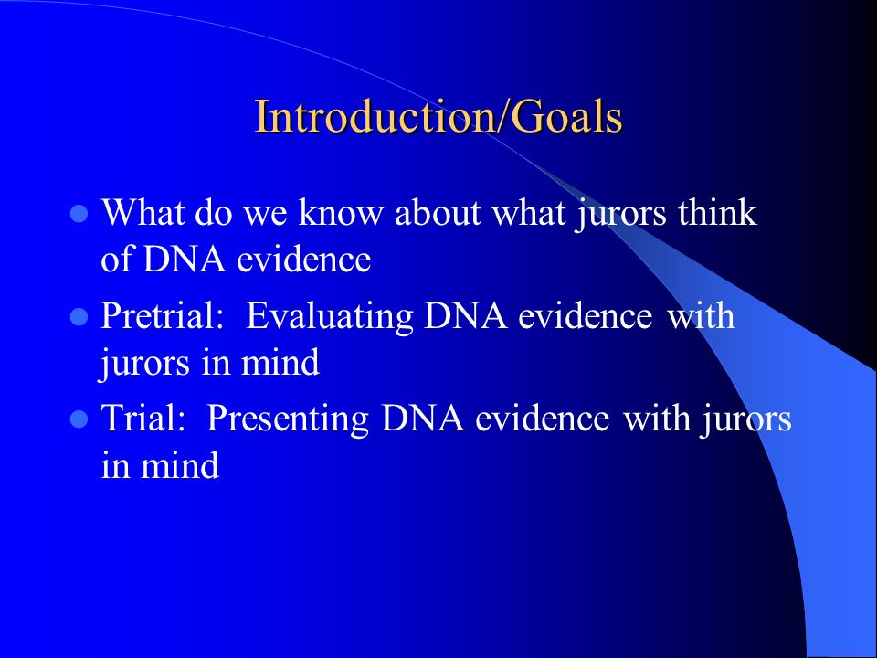 Introduction/Goals What do we know about what jurors think of DNA evidence Pretrial: Evaluating DNA evidence with jurors in mind Trial: Presenting DNA