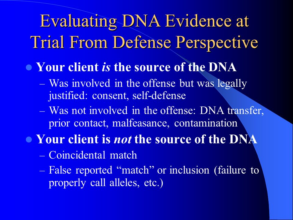 Evaluating DNA Evidence at Trial From Defense Perspective Your client is the source of the DNA – Was involved in the offense but was legally justified