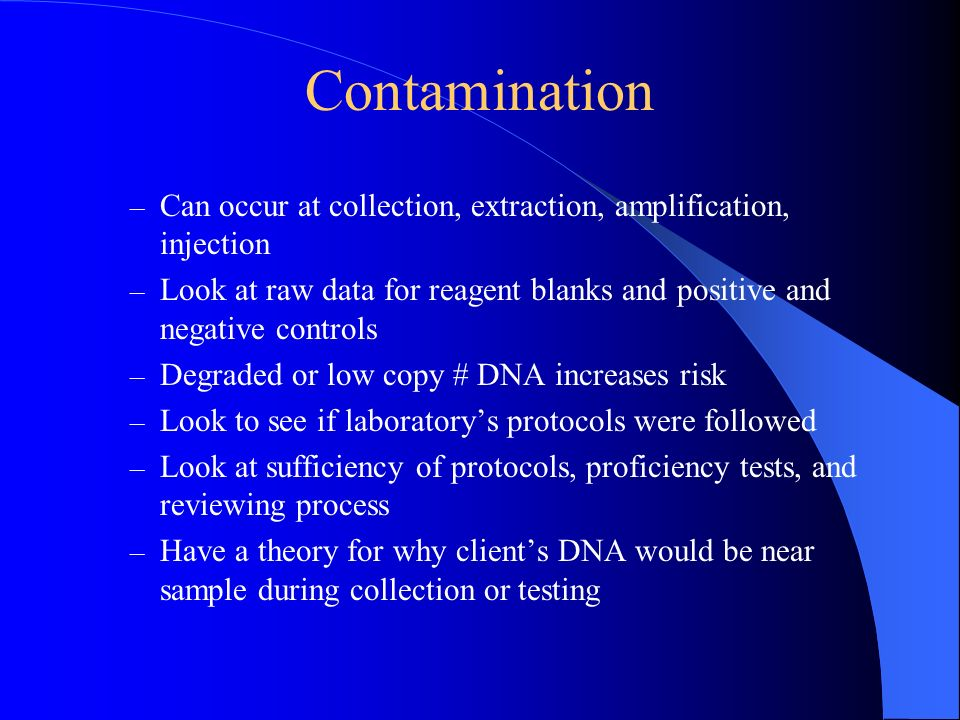 Contamination – Can occur at collection, extraction, amplification, injection – Look at raw data for reagent blanks and positive and negative controls