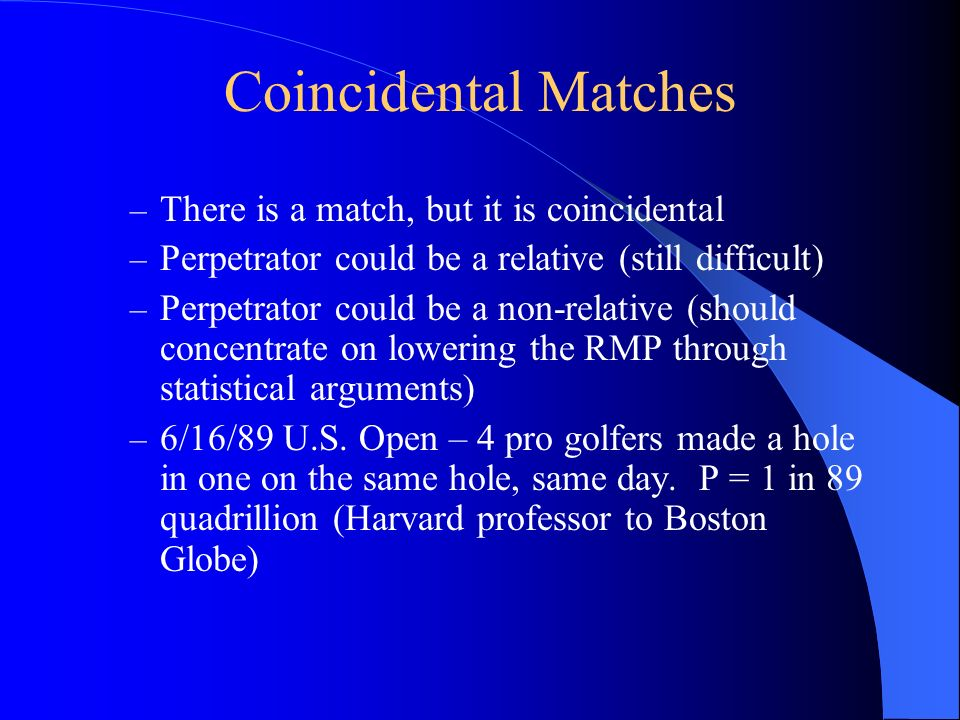 Coincidental Matches – There is a match, but it is coincidental – Perpetrator could be a relative (still difficult) – Perpetrator could be a non-relat
