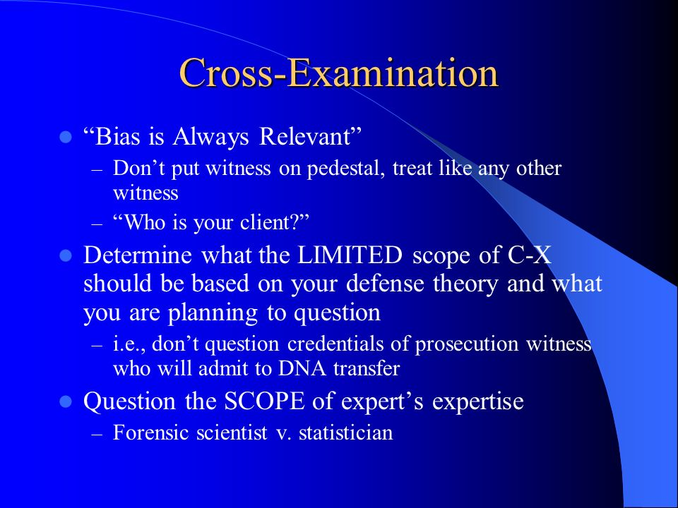 Cross-Examination Bias is Always Relevant – Dont put witness on pedestal, treat like any other witness – Who is your client? Determine what the LIMITE