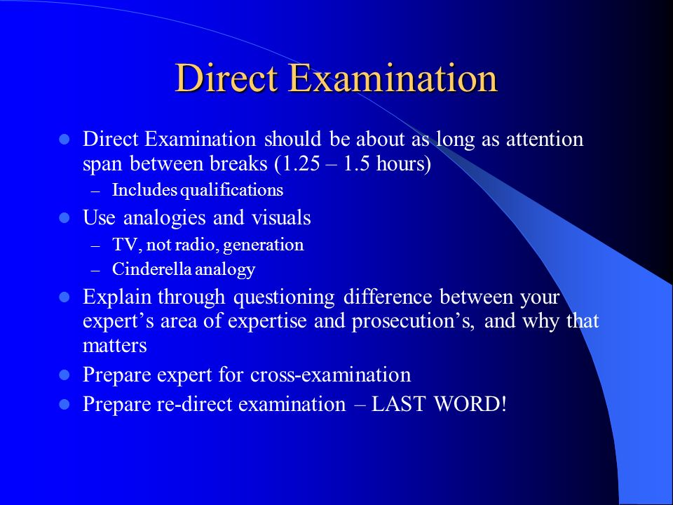 Direct Examination Direct Examination should be about as long as attention span between breaks (1.25 – 1.5 hours) – Includes qualifications Use analog