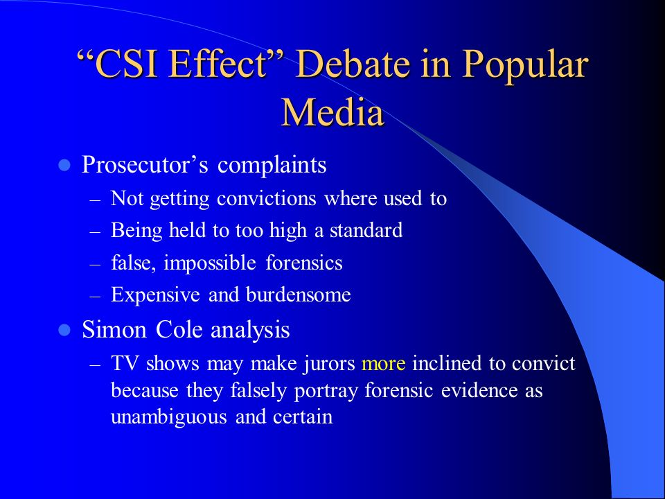 CSI Effect Debate in Popular Media Prosecutors complaints – Not getting convictions where used to – Being held to too high a standard – false, impossi