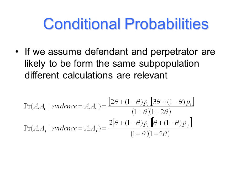 Conditional Probabilities If we assume defendant and perpetrator are likely to be form the same subpopulation different calculations are relevant