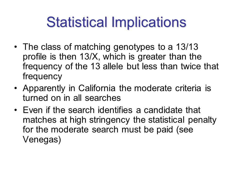 Statistical Implications The class of matching genotypes to a 13/13 profile is then 13/X, which is greater than the frequency of the 13 allele but less than twice that frequency Apparently in California the moderate criteria is turned on in all searches Even if the search identifies a candidate that matches at high stringency the statistical penalty for the moderate search must be paid (see Venegas)