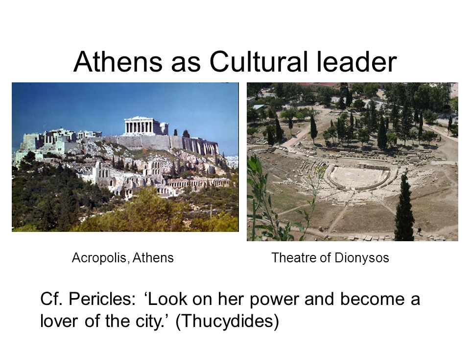 Athens as Cultural leader Theatre of Dionysos Acropolis, Athens Cf. Pericles: Look on her power and become a lover of the city. (Thucydides)