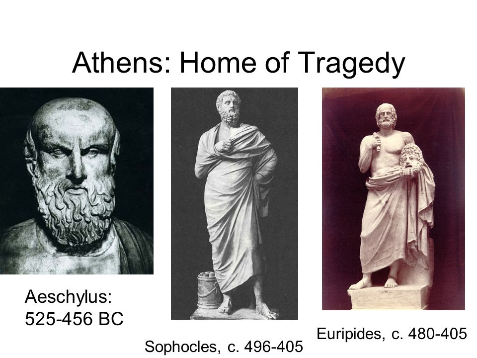 Athens: Home of Tragedy Aeschylus: 525-456 BC Euripides, c. 480-405 Sophocles, c. 496-405