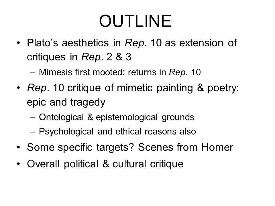 OUTLINE Platos aesthetics in Rep. 10 as extension of critiques in Rep. 2 & 3 –Mimesis first mooted: returns in Rep. 10 Rep. 10 critique of mimetic pai