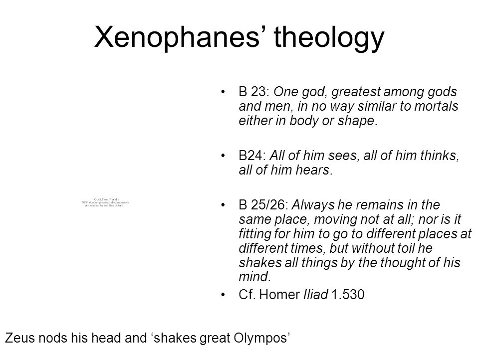 Xenophanes theology B 23: One god, greatest among gods and men, in no way similar to mortals either in body or shape. B24: All of him sees, all of him