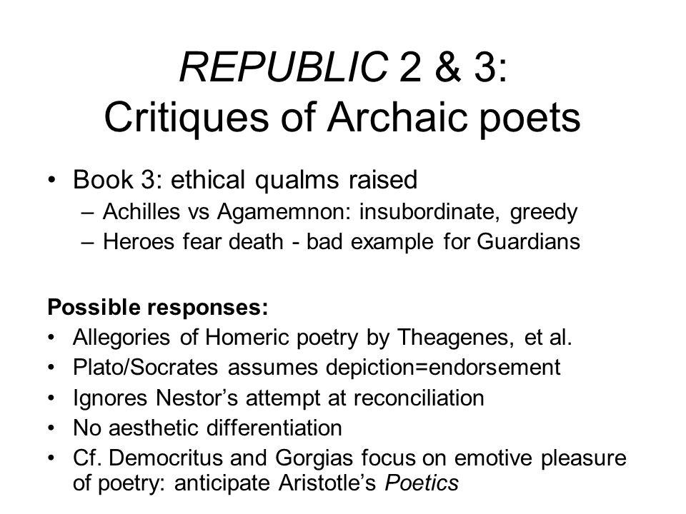REPUBLIC 2 & 3: Critiques of Archaic poets Book 3: ethical qualms raised –Achilles vs Agamemnon: insubordinate, greedy –Heroes fear death - bad exampl
