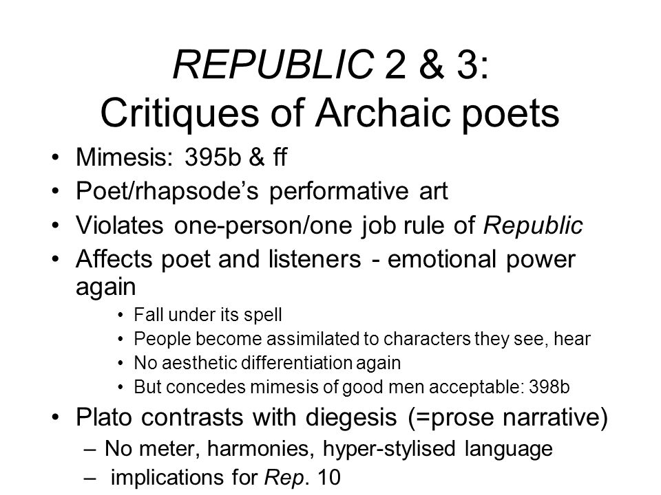 REPUBLIC 2 & 3: Critiques of Archaic poets Mimesis: 395b & ff Poet/rhapsodes performative art Violates one-person/one job rule of Republic Affects poe