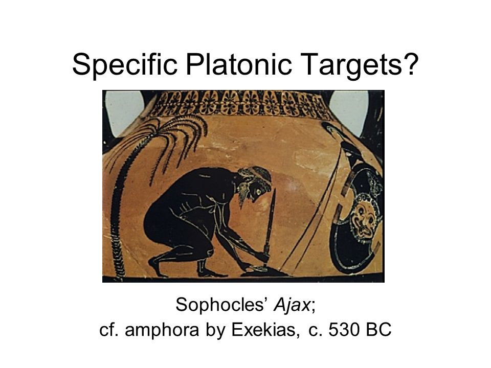 Specific Platonic Targets? Sophocles Ajax; cf. amphora by Exekias, c. 530 BC