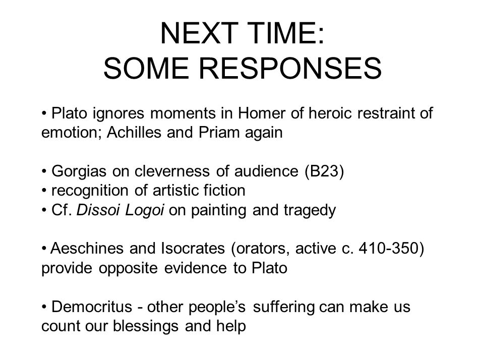 NEXT TIME: SOME RESPONSES Plato ignores moments in Homer of heroic restraint of emotion; Achilles and Priam again Gorgias on cleverness of audience (B
