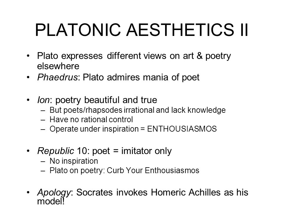 PLATONIC AESTHETICS II Plato expresses different views on art & poetry elsewhere Phaedrus: Plato admires mania of poet Ion: poetry beautiful and true