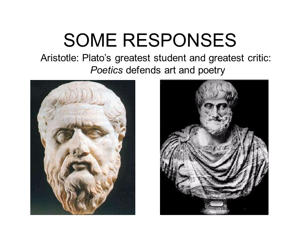 SOME RESPONSES Aristotle: Platos greatest student and greatest critic: Poetics defends art and poetry