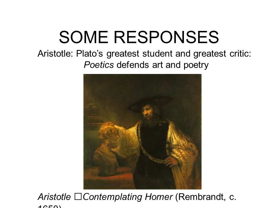SOME RESPONSES Aristotle: Platos greatest student and greatest critic: Poetics defends art and poetry Aristotle Contemplating Homer (Rembrandt, c. 165