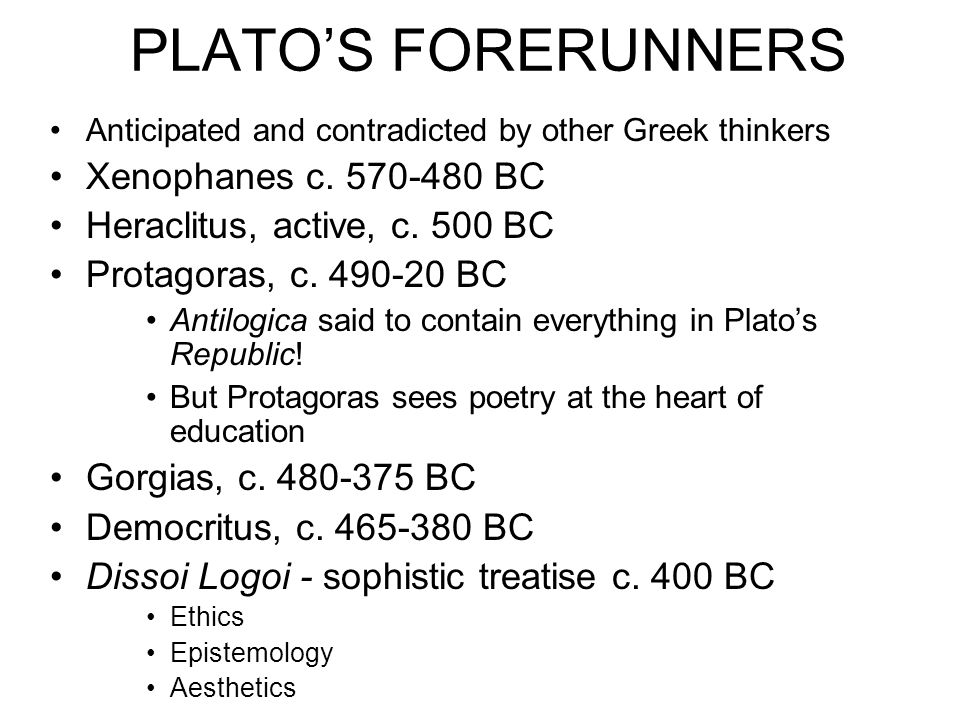 PLATOS FORERUNNERS Anticipated and contradicted by other Greek thinkers Xenophanes c. 570-480 BC Heraclitus, active, c. 500 BC Protagoras, c. 490-20 B