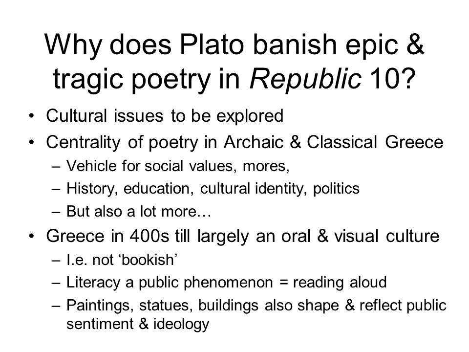 Why does Plato banish epic & tragic poetry in Republic 10? Cultural issues to be explored Centrality of poetry in Archaic & Classical Greece –Vehicle