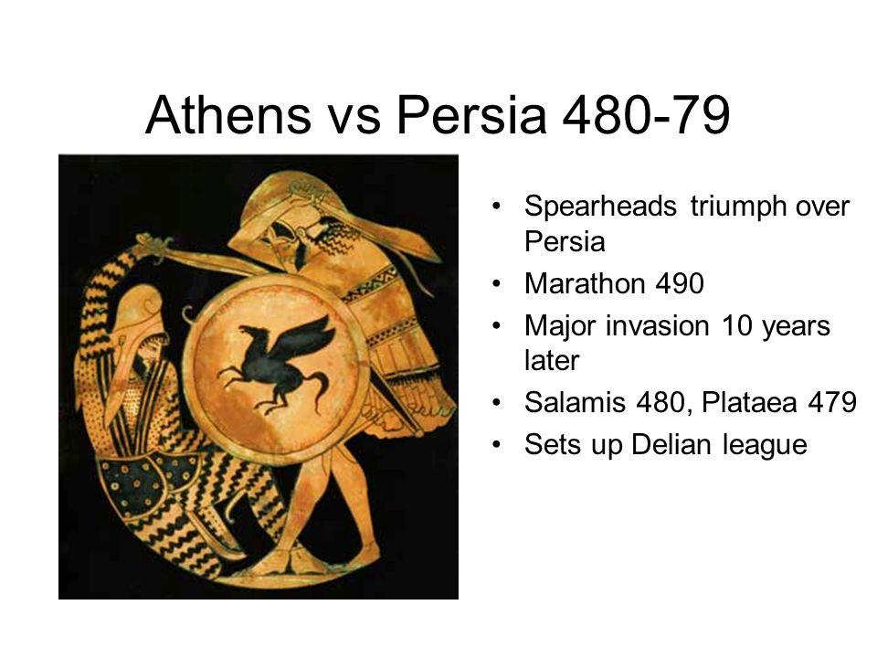 Athens vs Persia 480-79 Spearheads triumph over Persia Marathon 490 Major invasion 10 years later Salamis 480, Plataea 479 Sets up Delian league