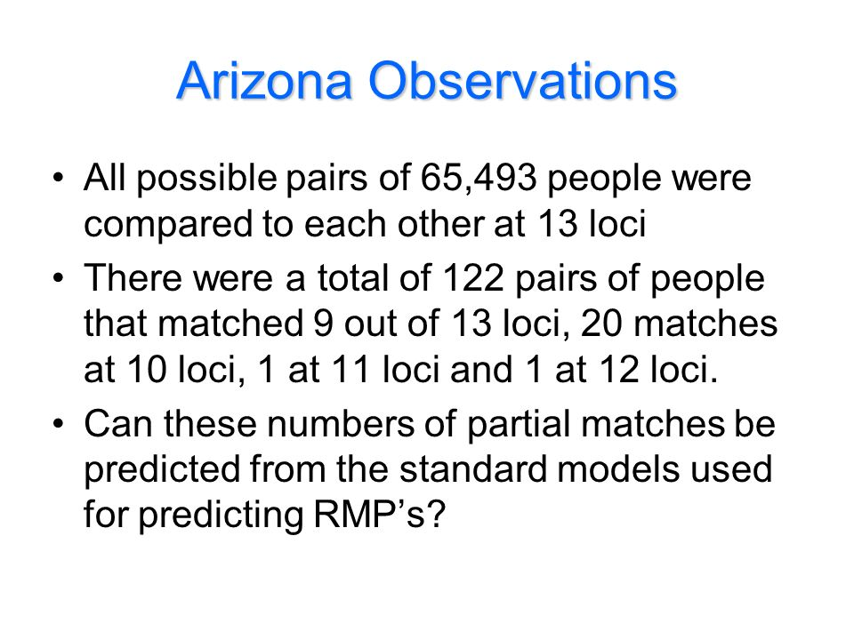 Arizona Observations All possible pairs of 65,493 people were compared to each other at 13 loci There were a total of 122 pairs of people that matched 9 out of 13 loci, 20 matches at 10 loci, 1 at 11 loci and 1 at 12 loci.