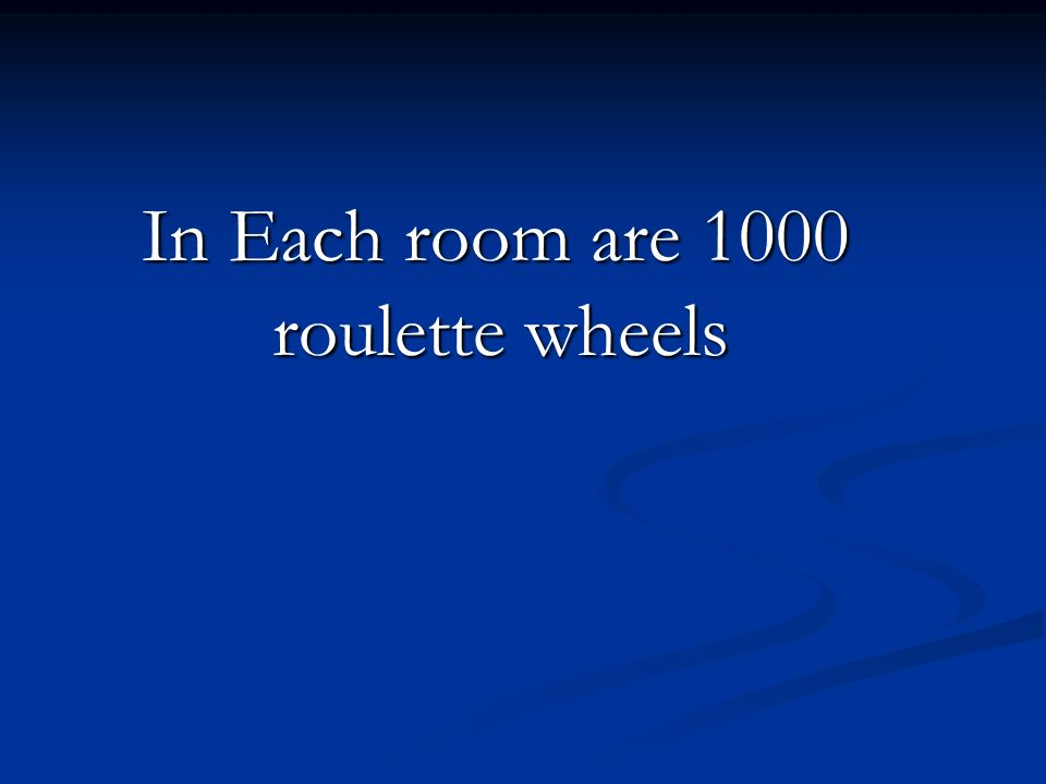 In Each room are 1000 roulette wheels In Each room are 1000 roulette wheels
