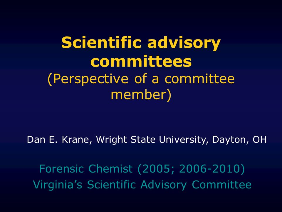 Scientific advisory committees (Perspective of a committee member) Forensic Chemist (2005; ) Virginias Scientific Advisory Committee Dan E.