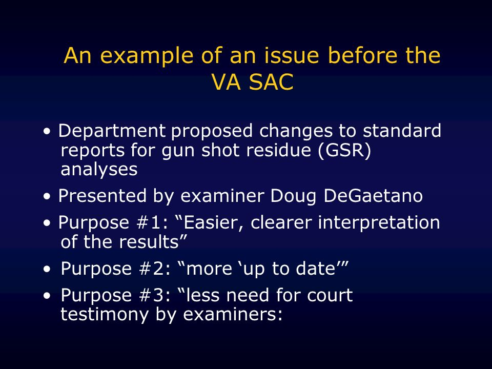 An example of an issue before the VA SAC Department proposed changes to standard reports for gun shot residue (GSR) analyses Presented by examiner Doug DeGaetano Purpose #1: Easier, clearer interpretation of the results Purpose #2: more up to date Purpose #3: less need for court testimony by examiners:
