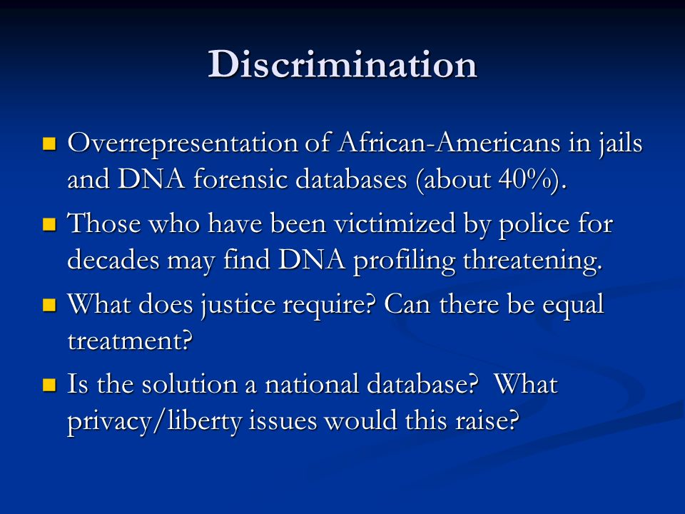 Discrimination Overrepresentation of African-Americans in jails and DNA forensic databases (about 40%).