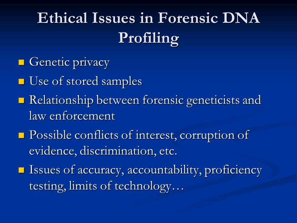 Ethical Issues in Forensic DNA Profiling Genetic privacy Genetic privacy Use of stored samples Use of stored samples Relationship between forensic geneticists and law enforcement Relationship between forensic geneticists and law enforcement Possible conflicts of interest, corruption of evidence, discrimination, etc.