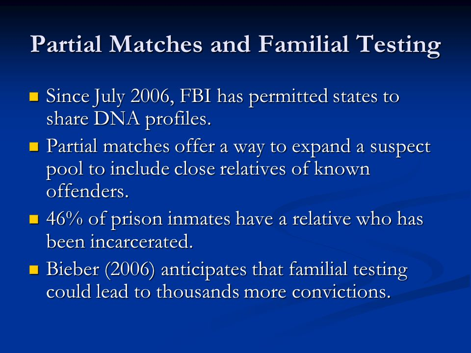 Partial Matches and Familial Testing Since July 2006, FBI has permitted states to share DNA profiles.