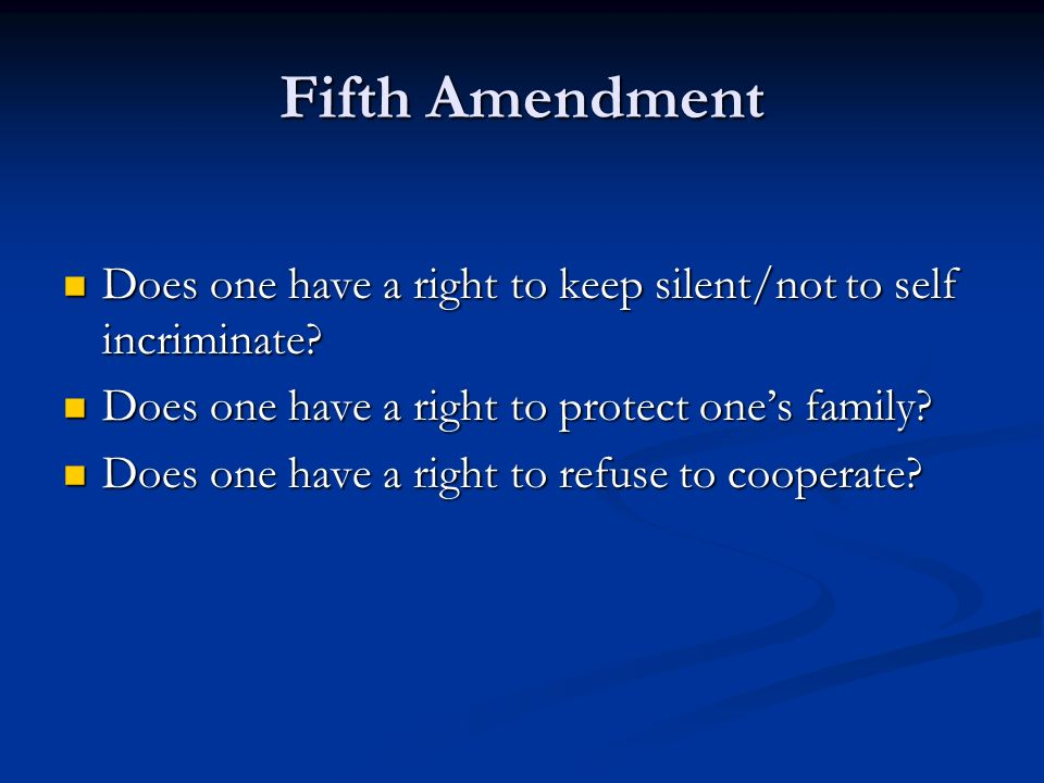 Fifth Amendment Does one have a right to keep silent/not to self incriminate? Does one have a right to keep silent/not to self incriminate? Does one h