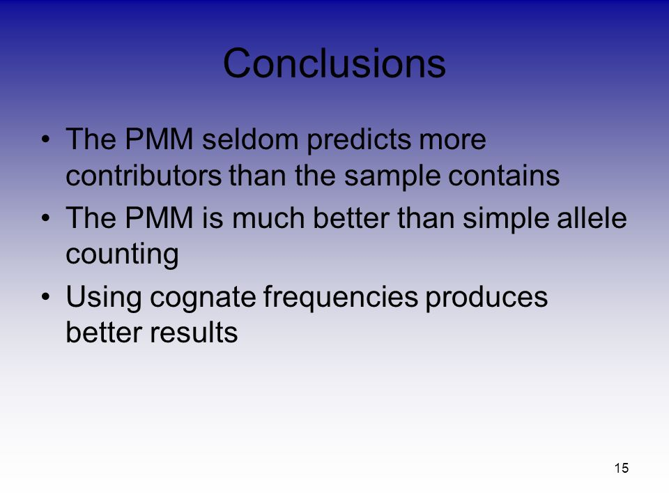 15 Conclusions The PMM seldom predicts more contributors than the sample contains The PMM is much better than simple allele counting Using cognate fre