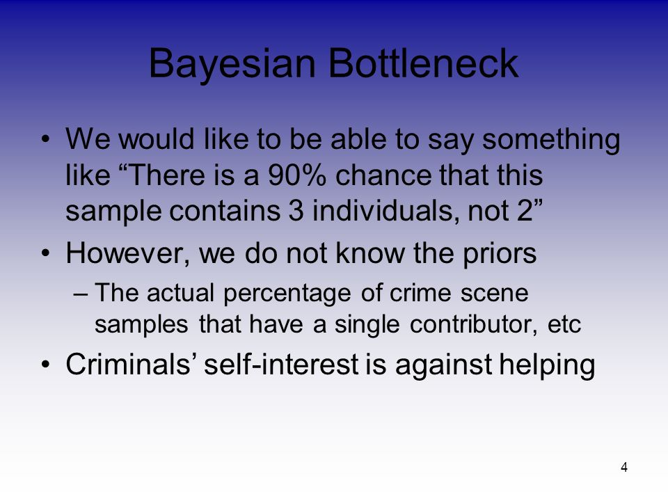 4 Bayesian Bottleneck We would like to be able to say something like There is a 90% chance that this sample contains 3 individuals, not 2 However, we do not know the priors –The actual percentage of crime scene samples that have a single contributor, etc Criminals self-interest is against helping