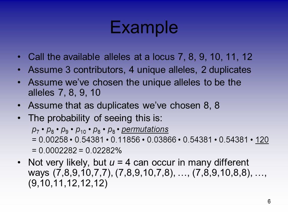 6 Example Call the available alleles at a locus 7, 8, 9, 10, 11, 12 Assume 3 contributors, 4 unique alleles, 2 duplicates Assume weve chosen the unique alleles to be the alleles 7, 8, 9, 10 Assume that as duplicates weve chosen 8, 8 The probability of seeing this is: p 7 p 8 p 9 p 10 p 8 p 8 permutations = 0.00258 0.54381 0.11856 0.03866 0.54381 0.54381 120 = 0.0002282 = 0.02282% Not very likely, but u = 4 can occur in many different ways (7,8,9,10,7,7), (7,8,9,10,7,8), …, (7,8,9,10,8,8), …, (9,10,11,12,12,12)