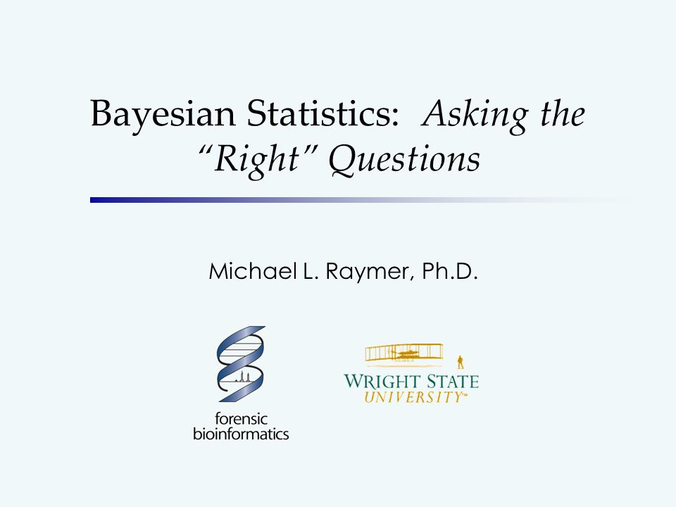 Bayesian Statistics: Asking the Right Questions Michael L. Raymer, Ph.D.