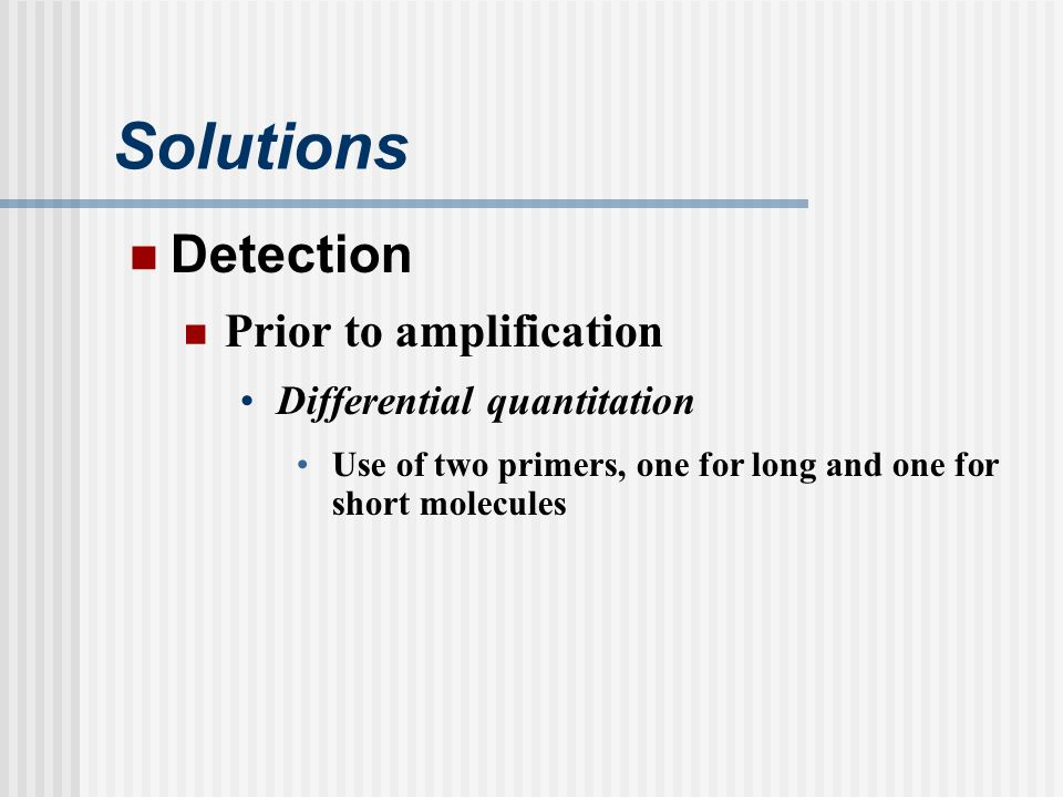 Solutions Detection Prior to amplification Differential quantitation Use of two primers, one for long and one for short molecules