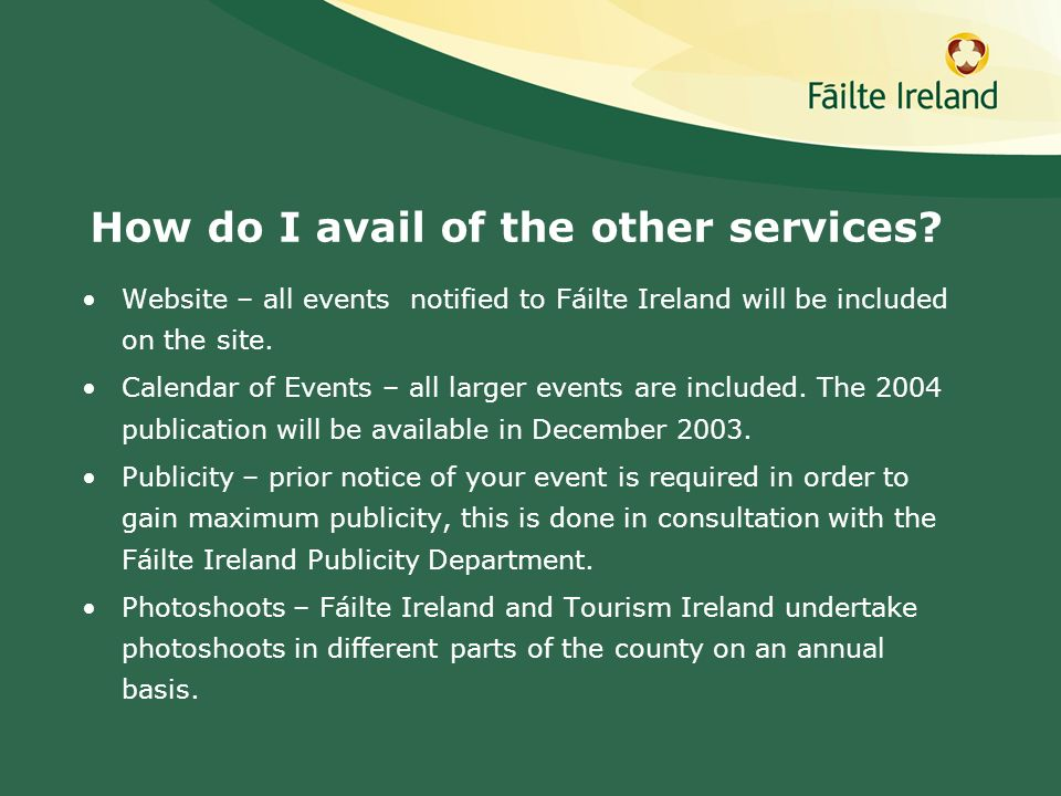 How do I avail of the other services? Website – all events notified to Fáilte Ireland will be included on the site. Calendar of Events – all larger ev