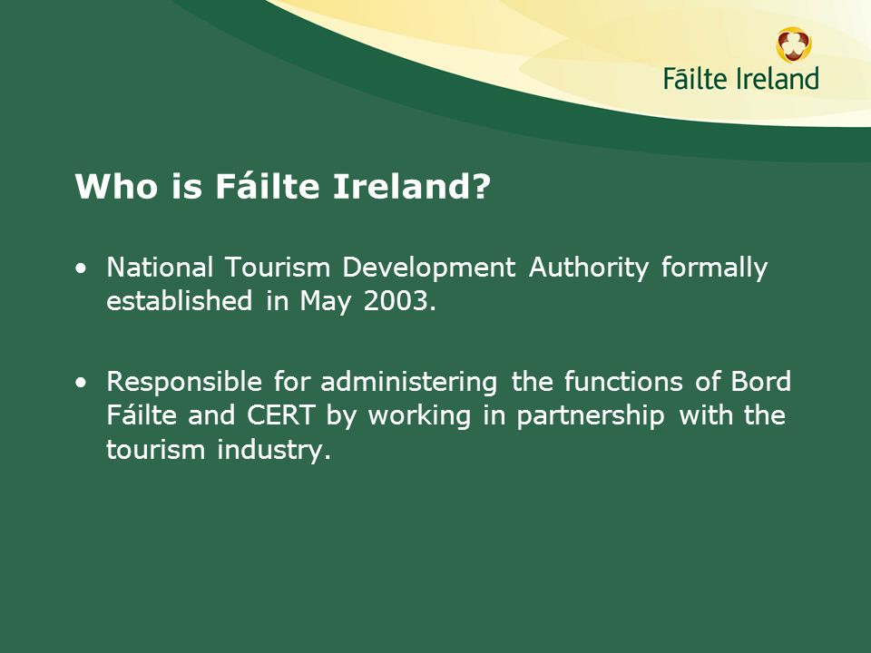 Who is Fáilte Ireland? National Tourism Development Authority formally established in May 2003. Responsible for administering the functions of Bord Fá