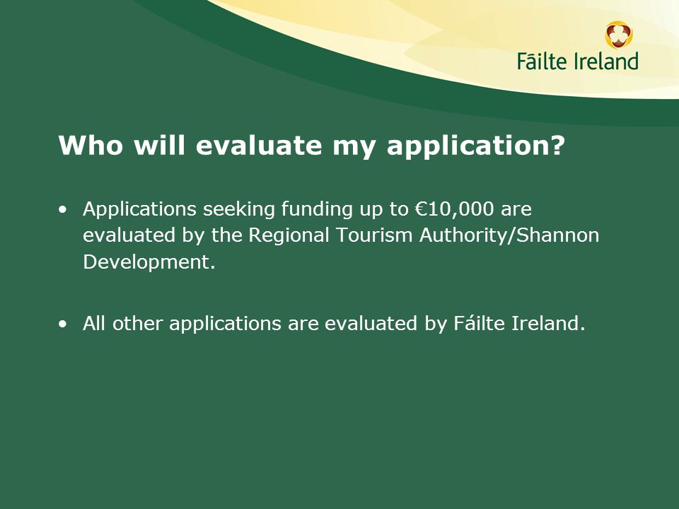 Who will evaluate my application? Applications seeking funding up to 10,000 are evaluated by the Regional Tourism Authority/Shannon Development. All o