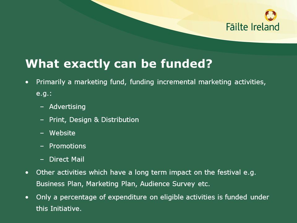 What exactly can be funded? Primarily a marketing fund, funding incremental marketing activities, e.g.: –Advertising –Print, Design & Distribution –We
