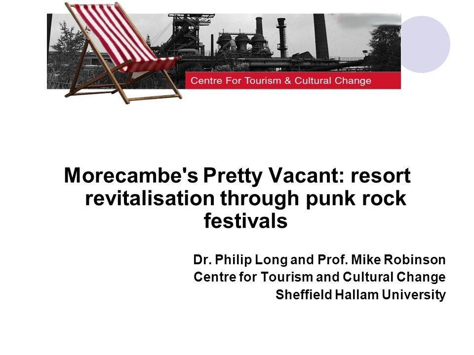Morecambe's Pretty Vacant: resort revitalisation through punk rock festivals Dr. Philip Long and Prof. Mike Robinson Centre for Tourism and Cultural C
