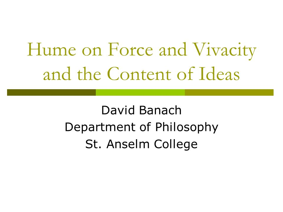 Hume on Force and Vivacity and the Content of Ideas David Banach Department of Philosophy St. Anselm College