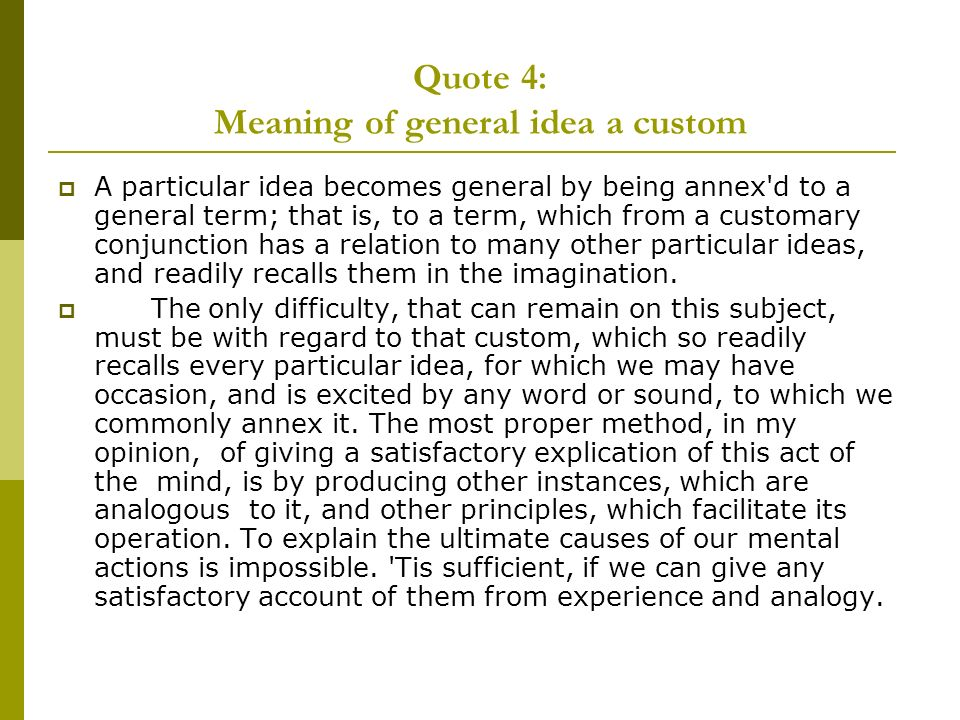 Quote 4: Meaning of general idea a custom A particular idea becomes general by being annex d to a general term; that is, to a term, which from a customary conjunction has a relation to many other particular ideas, and readily recalls them in the imagination.