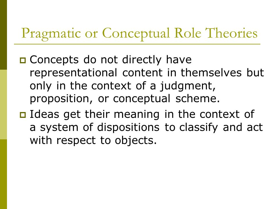 Pragmatic or Conceptual Role Theories Concepts do not directly have representational content in themselves but only in the context of a judgment, prop
