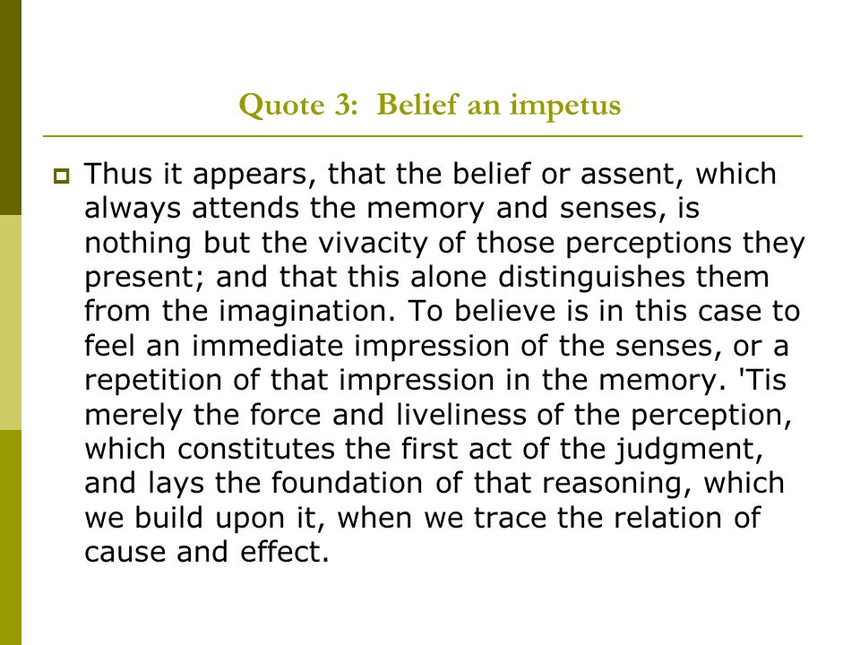 Quote 3: Belief an impetus Thus it appears, that the belief or assent, which always attends the memory and senses, is nothing but the vivacity of those perceptions they present; and that this alone distinguishes them from the imagination.