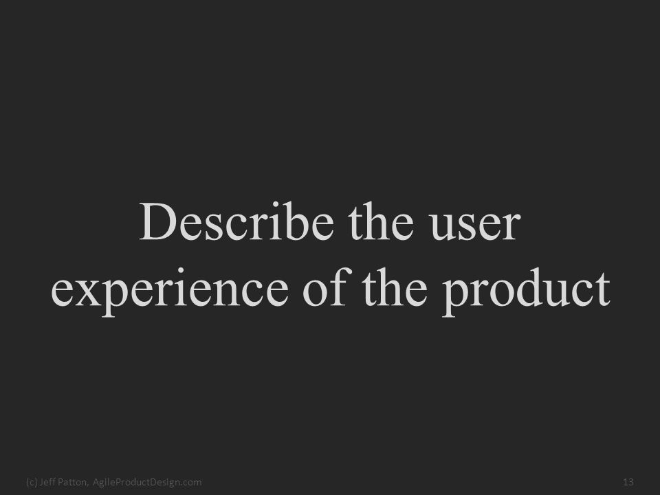 Describe the user experience of the product (c) Jeff Patton, AgileProductDesign.com13