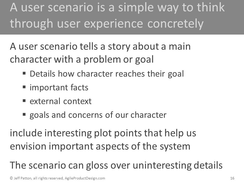 A user scenario is a simple way to think through user experience concretely A user scenario tells a story about a main character with a problem or goa
