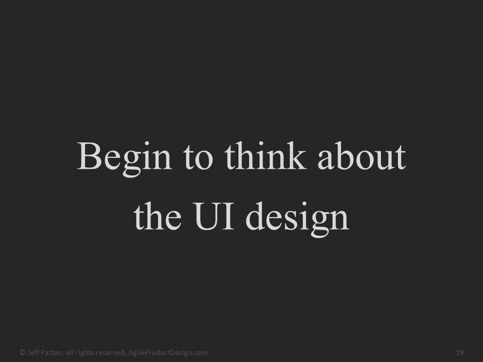 Begin to think about the UI design © Jeff Patton, all rights reserved, AgileProductDesign.com19