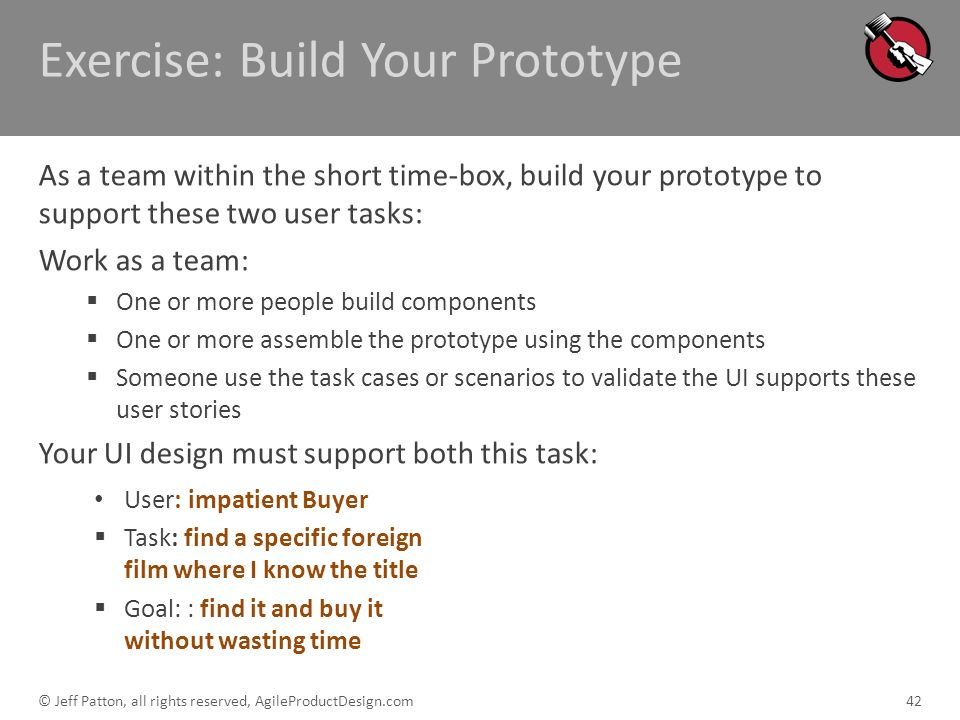 Exercise: Build Your Prototype As a team within the short time-box, build your prototype to support these two user tasks: Work as a team: One or more