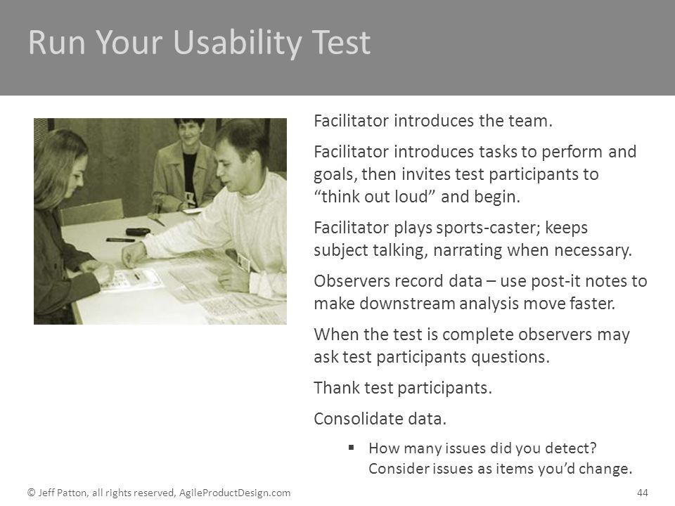 Run Your Usability Test Facilitator introduces the team. Facilitator introduces tasks to perform and goals, then invites test participants to think ou